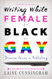 Writing While Female or Black or Gay: Diverse Voices in Publishing by Laine Cunningham